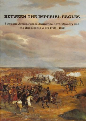 Between the Imperial Eagles - Swedens Armed Forces in the Napoleonic Wars